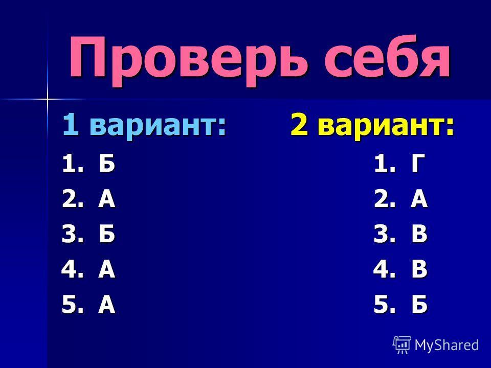 Проверь себя 1 вариант: 2 вариант: 1. Б 1. Г 2. А 2. А 3. Б 3. В 4. А 4. В 5. А 5. Б