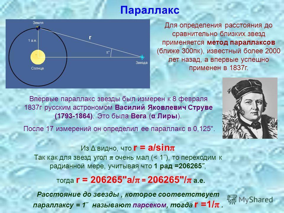 Параллакс Для определения расстояния до сравнительно близких звезд применяется метод параллаксов (ближе 300пк), известный более 2000 лет назад, а впервые успешно применен в 1837г. Из Δ видно, что r = a/sin π Так как для звезд угол π очень мал (< 1˝),