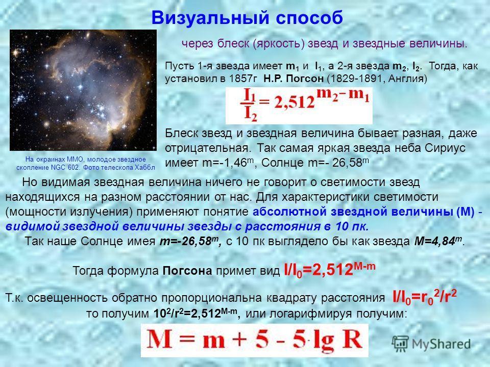 Визуальный способ через блеск (яркость) звезд и звездные величины. Пусть 1-я звезда имеет m 1 и I 1, а 2-я звезда m 2, I 2. Тогда, как установил в 1857г Н.Р. Погсон (1829-1891, Англия) Блеск звезд и звездная величина бывает разная, даже отрицательная