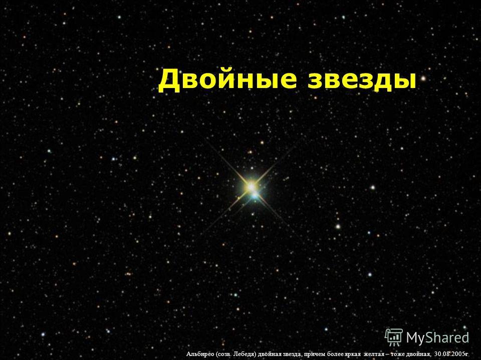 Двойные звезды Альбирео (созв. Лебедя) двойная звезда, причем более яркая желтая – тоже двойная, 30.08.2005г
