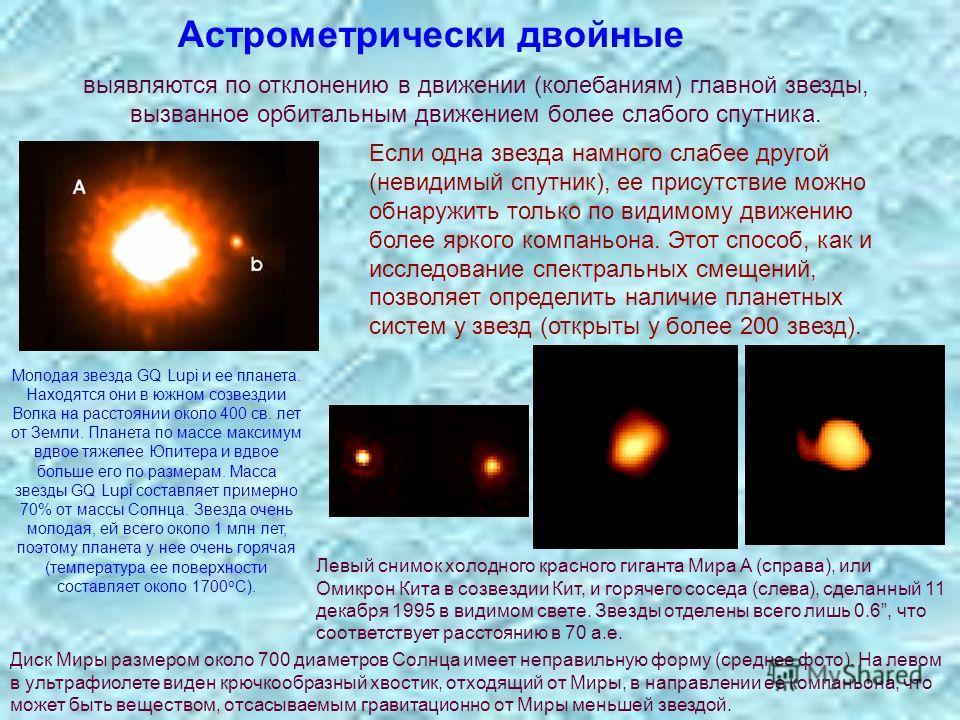 Астрометрически двойные выявляются по отклонению в движении (колебаниям) главной звезды, вызванное орбитальным движением более слабого спутника. Если одна звезда намного слабее другой (невидимый спутник), ее присутствие можно обнаружить только по вид