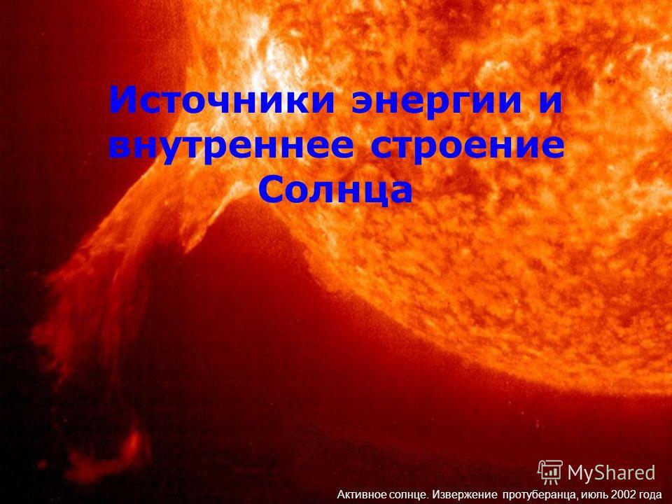 Источники энергии и внутреннее строение Солнца Активное солнце. Извержение протуберанца, июль 2002 года