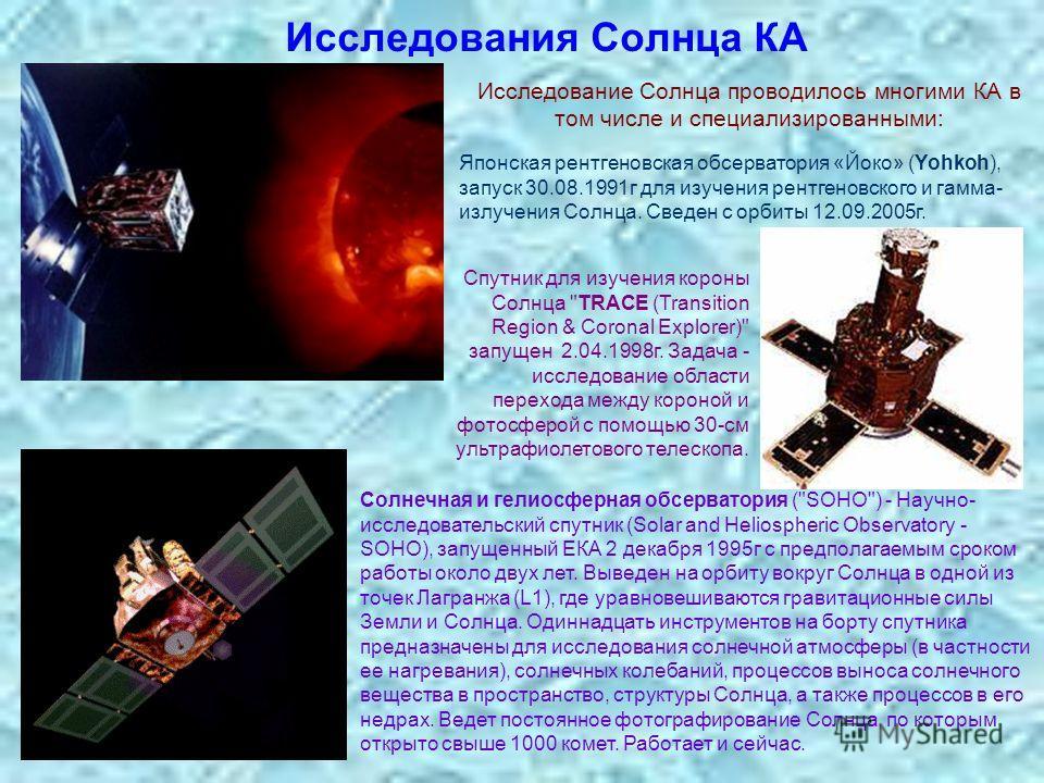 Исследования Солнца КА Японская рентгеновская обсерватория «Йоко» (Yohkoh), запуск 30.08.1991г для изучения рентгеновского и гамма- излучения Солнца. Сведен с орбиты 12.09.2005г. Солнечная и гелиосферная обсерватория (