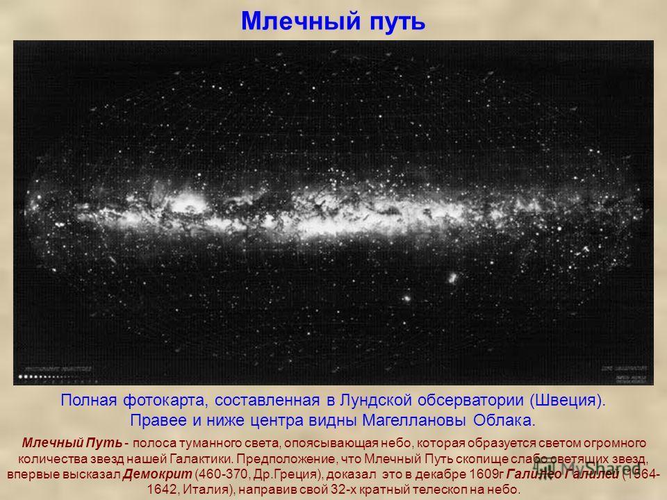 Млечный путь Полная фотокарта, составленная в Лундской обсерватории (Швеция). Правее и ниже центра видны Магеллановы Облака. Млечный Путь - полоса туманного света, опоясывающая небо, которая образуется светом огромного количества звезд нашей Галактик