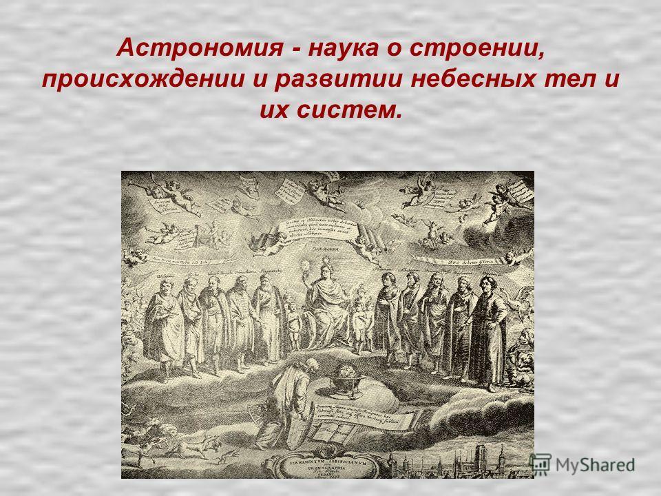 Астрономия - наука о строении, происхождении и развитии небесных тел и их систем.