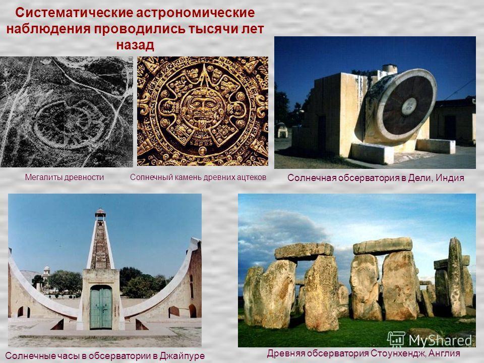 Систематические астрономические наблюдения проводились тысячи лет назад Мегалиты древностиСолнечный камень древних ацтеков Солнечная обсерватория в Дели, Индия Древняя обсерватория Стоунхендж, Англия Солнечные часы в обсерватории в Джайпуре