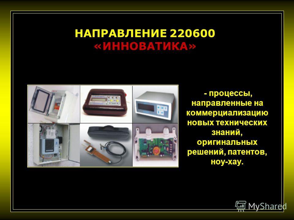 - процессы, направленные на коммерциализацию новых технических знаний, оригинальных решений, патентов, ноу-хау. НАПРАВЛЕНИЕ 220600 «ИННОВАТИКА»
