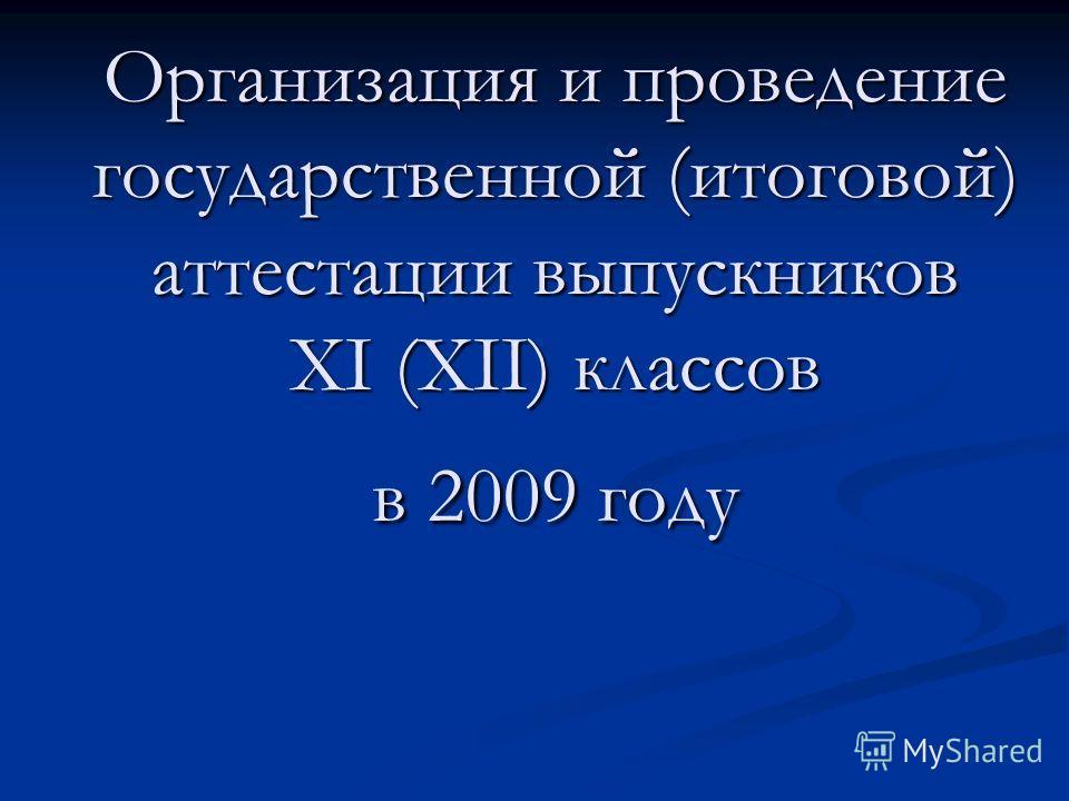 Организация и проведение государственной (итоговой) аттестации выпускников XI (XII) классов в 2009 году Организация и проведение государственной (итоговой) аттестации выпускников XI (XII) классов в 2009 году