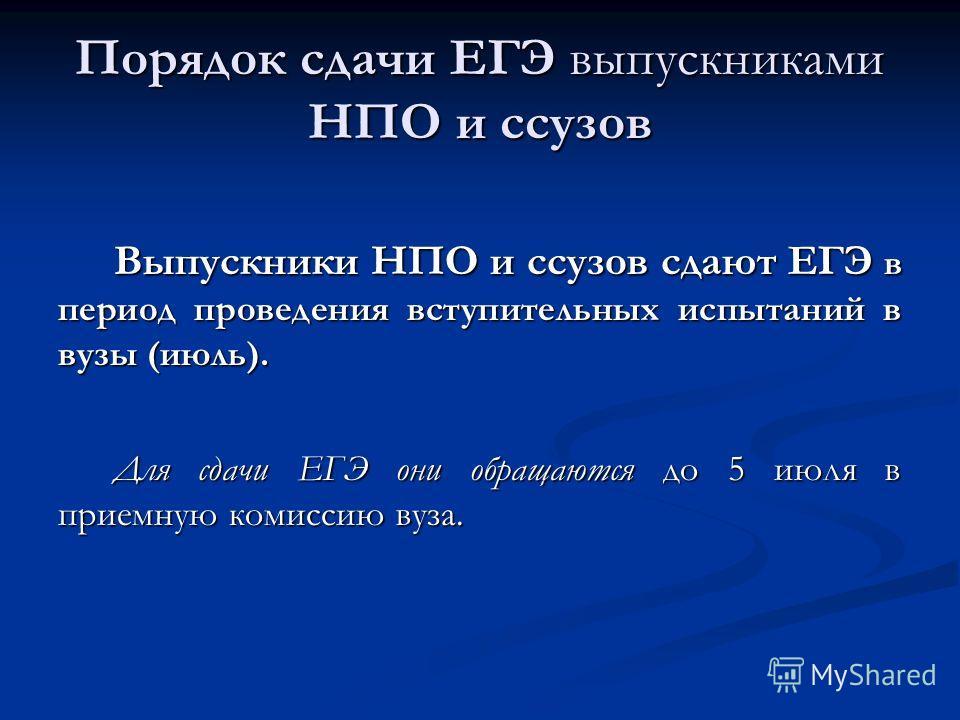 Порядок сдачи ЕГЭ выпускниками НПО и ссузов Выпускники НПО и ссузов сдают ЕГЭ в период проведения вступительных испытаний в вузы (июль). Для сдачи ЕГЭ они обращаются до 5 июля в приемную комиссию вуза.