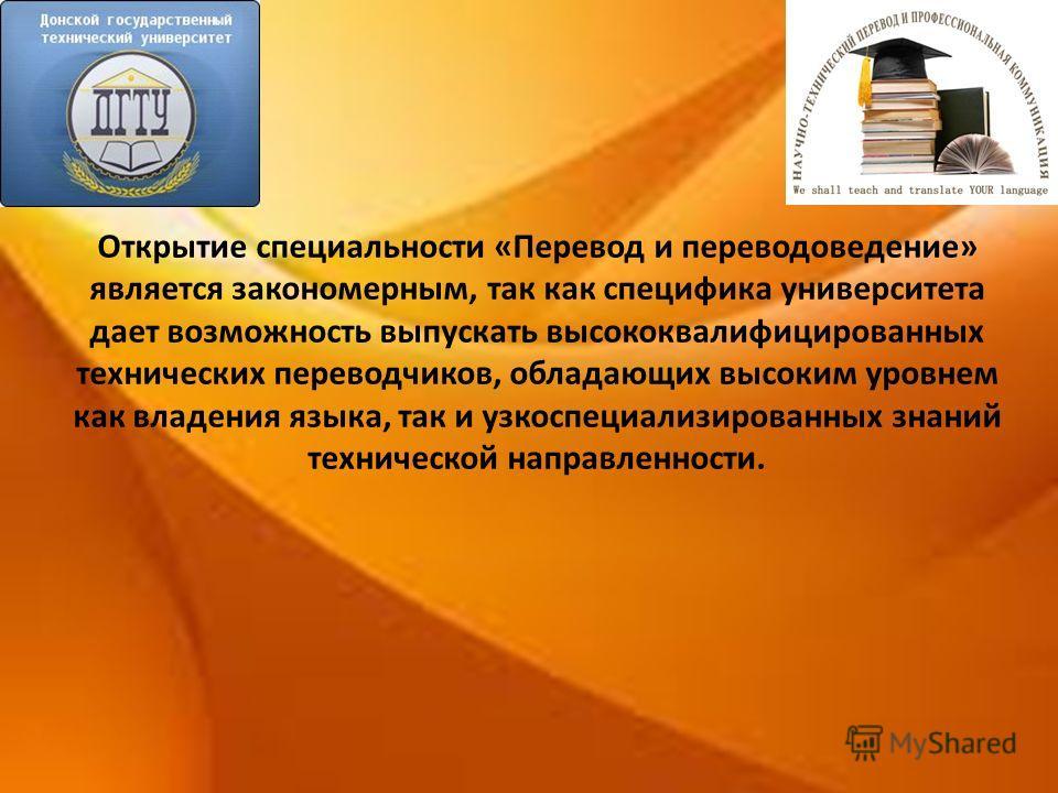 Открытие специальности «Перевод и переводоведение» является закономерным, так как специфика университета дает возможность выпускать высококвалифицированных технических переводчиков, обладающих высоким уровнем как владения языка, так и узкоспециализир