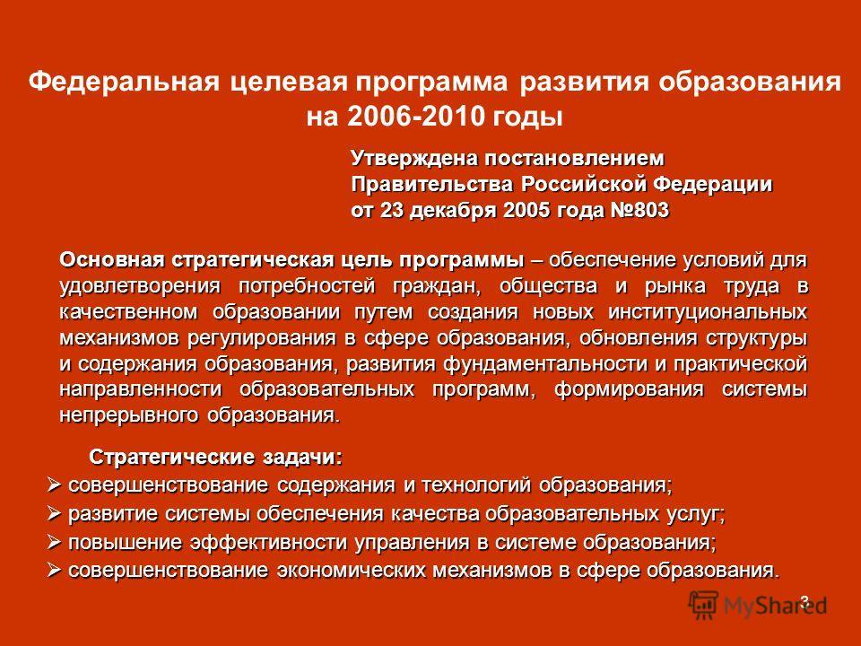 3 Федеральная целевая программа развития образования на 2006-2010 годы Утверждена постановлением Правительства Российской Федерации от 23 декабря 2005 года 803 Основная стратегическая цель программы – обеспечение условий для удовлетворения потребност