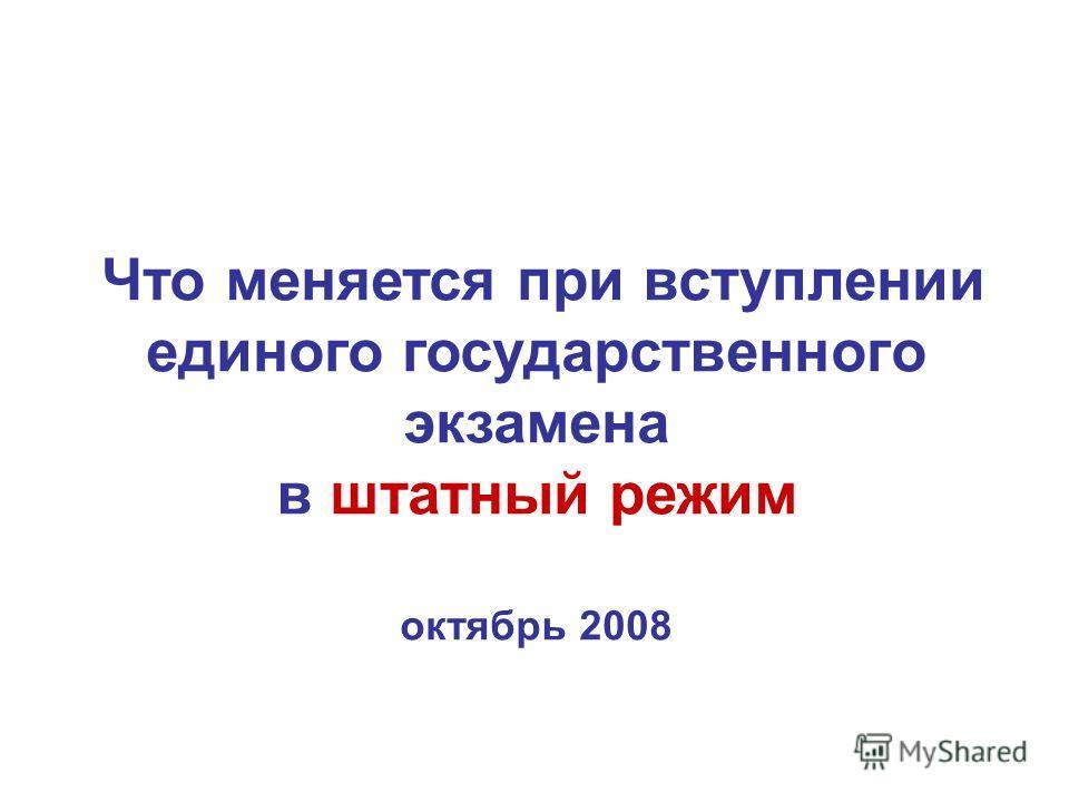 Что меняется при вступлении единого государственного экзамена в штатный режим октябрь 2008