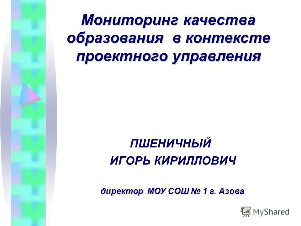 Мониторинг качества образования в контексте проектного управления директор МОУ СОШ 1 г. Азова директор МОУ СОШ 1 г. Азова ПШЕНИЧНЫЙ ИГОРЬ КИРИЛЛОВИЧ