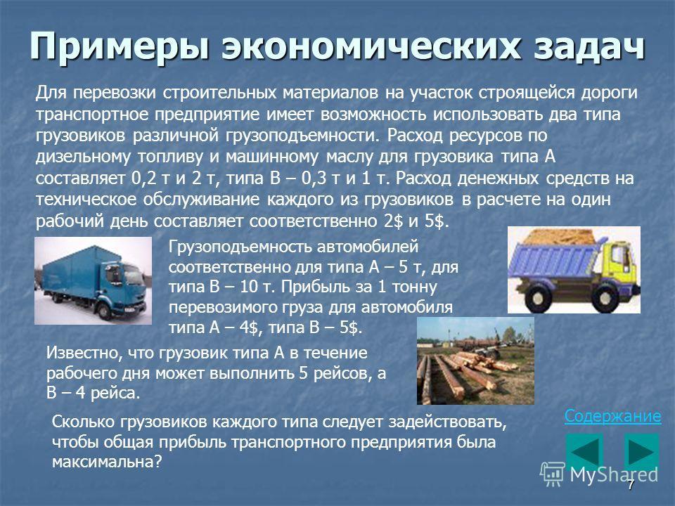 7 Примеры экономических задач Для перевозки строительных материалов на участок строящейся дороги транспортное предприятие имеет возможность использовать два типа грузовиков различной грузоподъемности. Расход ресурсов по дизельному топливу и машинному