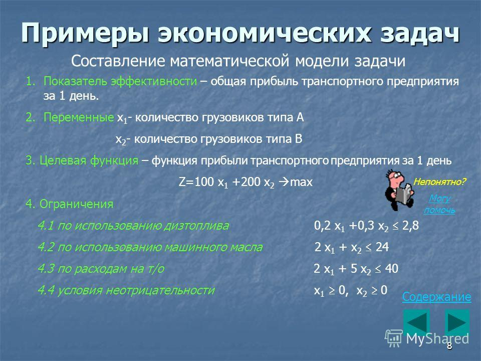 8 Содержание Примеры экономических задач Составление математической модели задачи 1.Показатель эффективности – общая прибыль транспортного предприятия за 1 день. 2.Переменные x 1 - количество грузовиков типа А x 2 - количество грузовиков типа В 3. Це