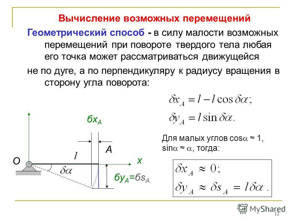 12 Вычисление возможных перемещений Геометрический способ - в силу малости возможных перемещений при повороте твердого тела любая его точка может рассматриваться движущейся не по дуге, а по перпендикуляру к радиусу вращения в сторону угла поворота: x