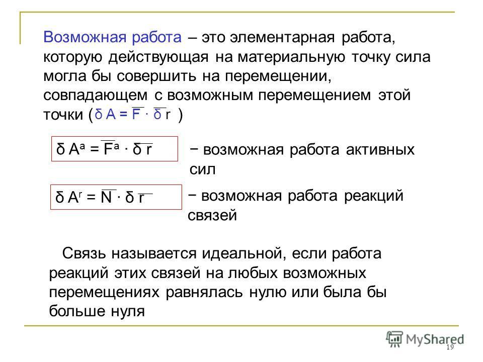 19 Связь называется идеальной, если работа реакций этих связей на любых возможных перемещениях равнялась нулю или была бы больше нуля Связь называется идеальной, если работа реакций этих связей на любых возможных перемещениях равнялась нулю или была
