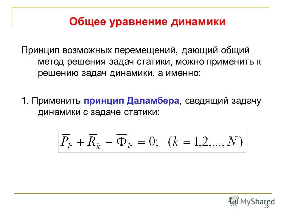 35 Общее уравнение динамики Принцип возможных перемещений, дающий общий метод решения задач статики, можно применить к решению задач динамики, а именно: 1. Применить принцип Даламбера, сводящий задачу динамики с задаче статики: