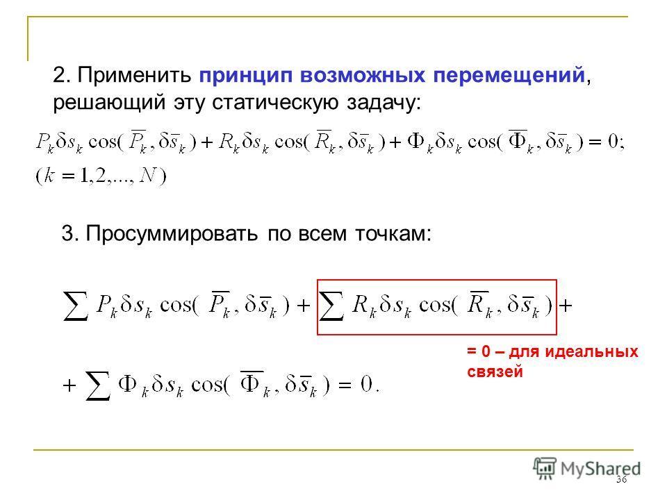 36 2. Применить принцип возможных перемещений, решающий эту статическую задачу: = 0 – для идеальных связей 3. Просуммировать по всем точкам: