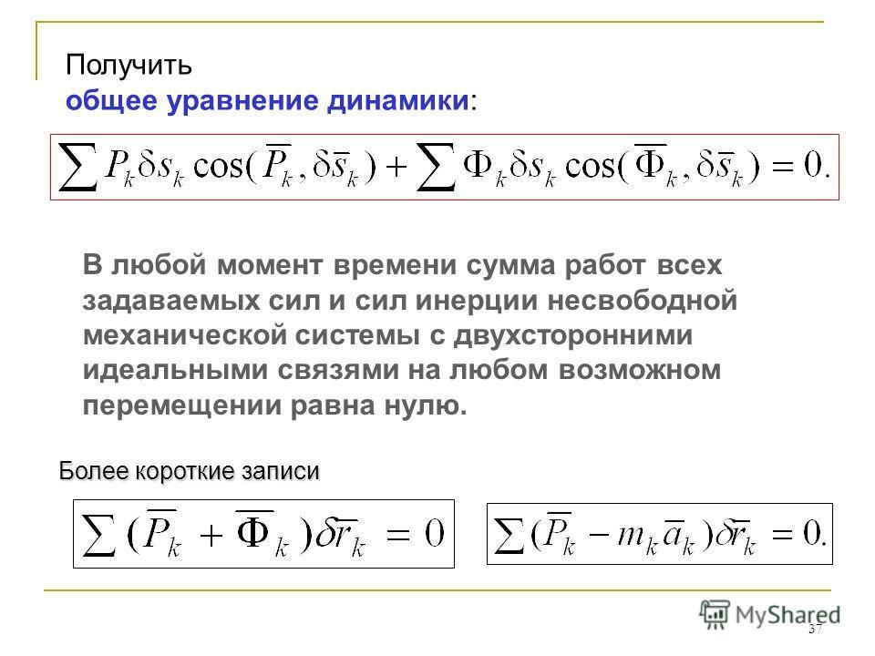 37 Получить общее уравнение динамики: В любой момент времени сумма работ всех задаваемых сил и сил инерции несвободной механической системы с двухсторонними идеальными связями на любом возможном перемещении равна нулю. Более короткие записи