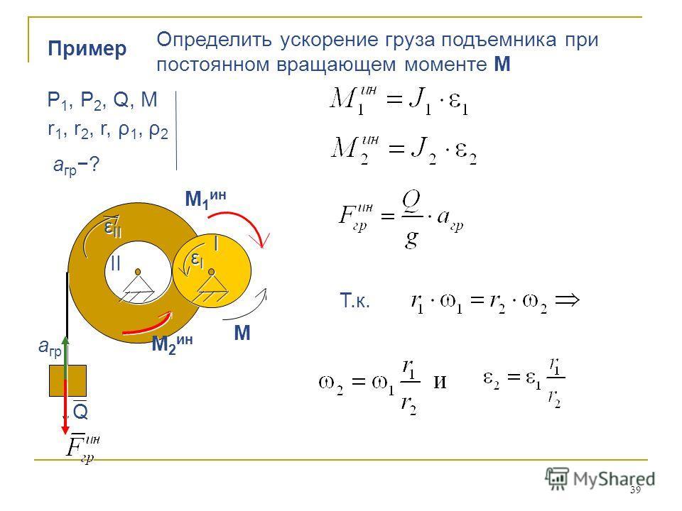 39 Пример Определить ускорение груза подъемника при постоянном вращающем моменте М Определить ускорение груза подъемника при постоянном вращающем моменте М Р 1, Р 2, Q, М r 1, r 2, r, ρ 1, ρ 2 а гр ? Т.к. М М I I II εIεI εIεI М 2 ин ε II М 1 ин Q Q а