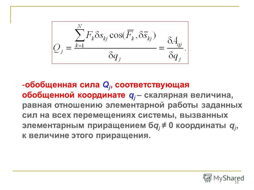 51 -обобщенная сила Q j, соответствующая обобщенной координате q j – скалярная величина, равная отношению элементарной работы заданных сил на всех перемещениях системы, вызванных элементарным приращением бq j 0 координаты q j, к величине этого приращ