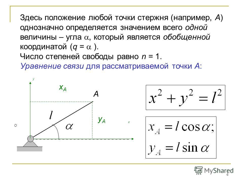 6 A x y yAyA xAxA O Здесь положение любой точки стержня (например, А) однозначно определяется значением всего одной величины – угла, который является обобщенной координатой (q = ). Число степеней свободы равно n = 1. Уравнение связи для рассматриваем