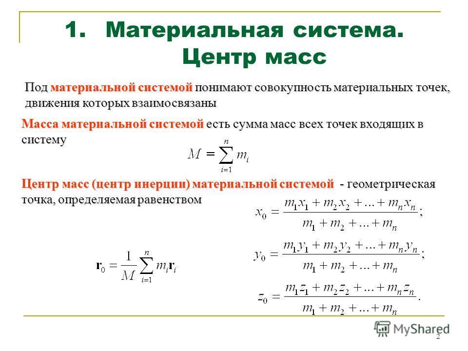 2 1.Материальная система. Центр масс Под материальной системой понимают совокупность материальных точек, движения которых взаимосвязаны Масса материальной системой есть сумма масс всех точек входящих в систему Центр масс (центр инерции) материальной