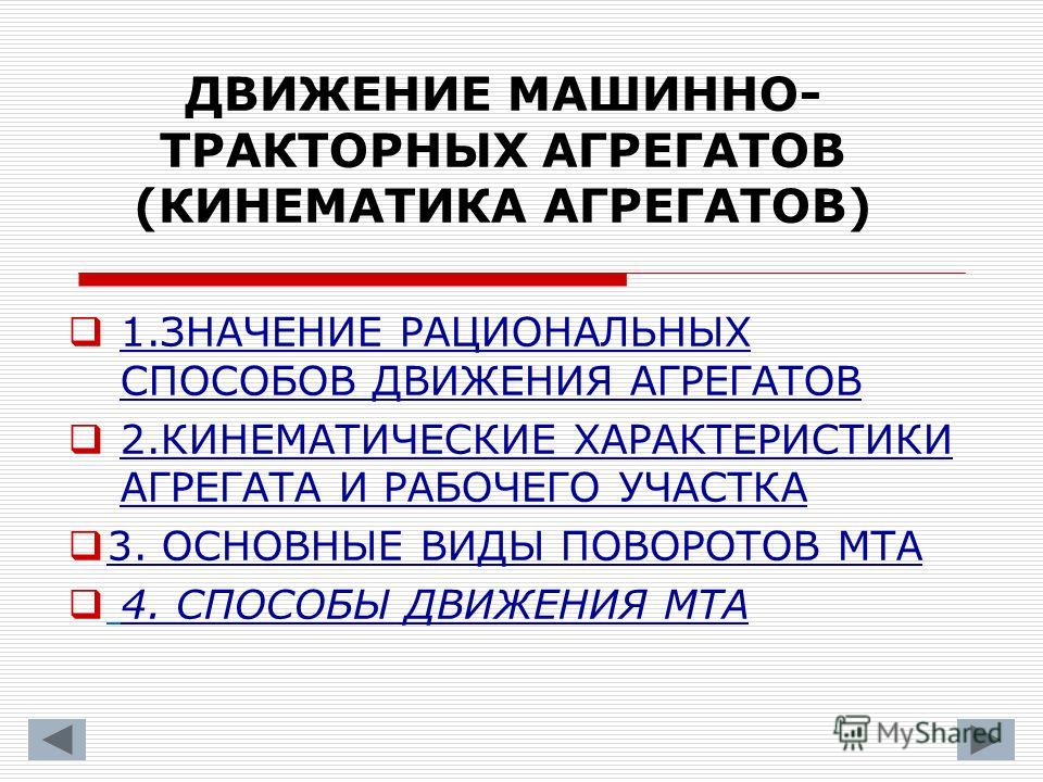 ДВИЖЕНИЕ МАШИННО- ТРАКТОРНЫХ АГРЕГАТОВ (КИНЕМАТИКА АГРЕГАТОВ) 1.ЗНАЧЕНИЕ РАЦИОНАЛЬНЫХ СПОСОБОВ ДВИЖЕНИЯ АГРЕГАТОВ 2.КИНЕМАТИЧЕСКИЕ ХАРАКТЕРИСТИКИ АГРЕГАТА И РАБОЧЕГО УЧАСТКА 3. ОСНОВНЫЕ ВИДЫ ПОВОРОТОВ МТА 4. СПОСОБЫ ДВИЖЕНИЯ МТА