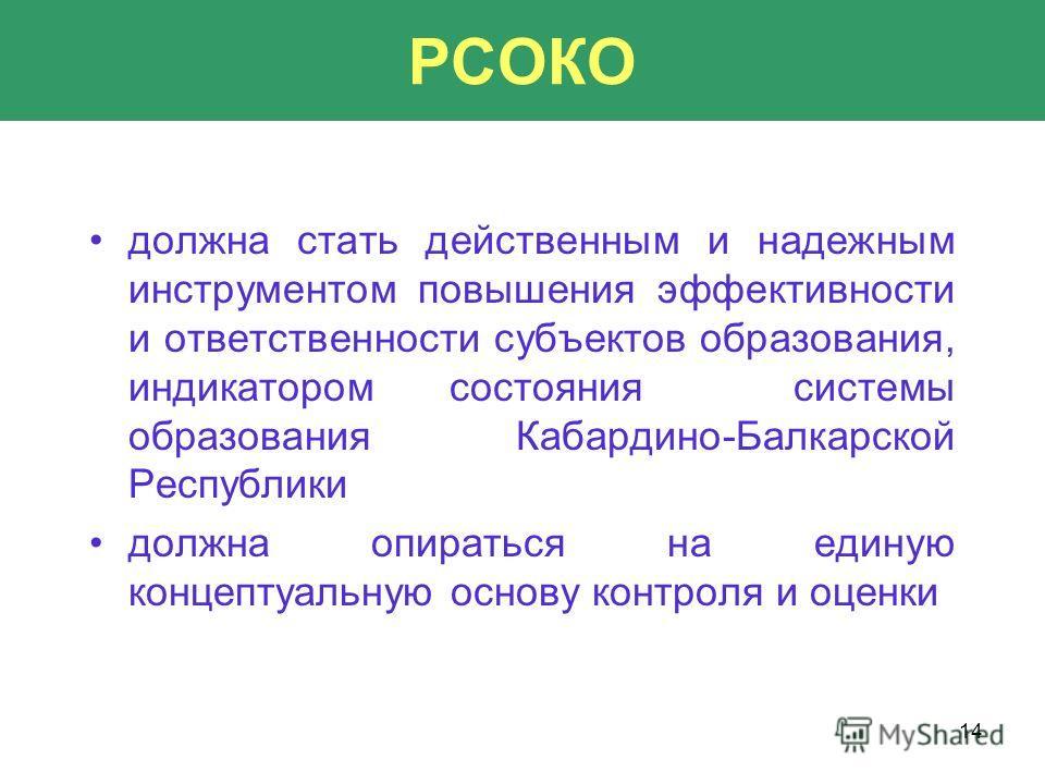 14 РСОКО должна стать действенным и надежным инструментом повышения эффективности и ответственности субъектов образования, индикатором состояния системы образования Кабардино-Балкарской Республики должна опираться на единую концептуальную основу конт