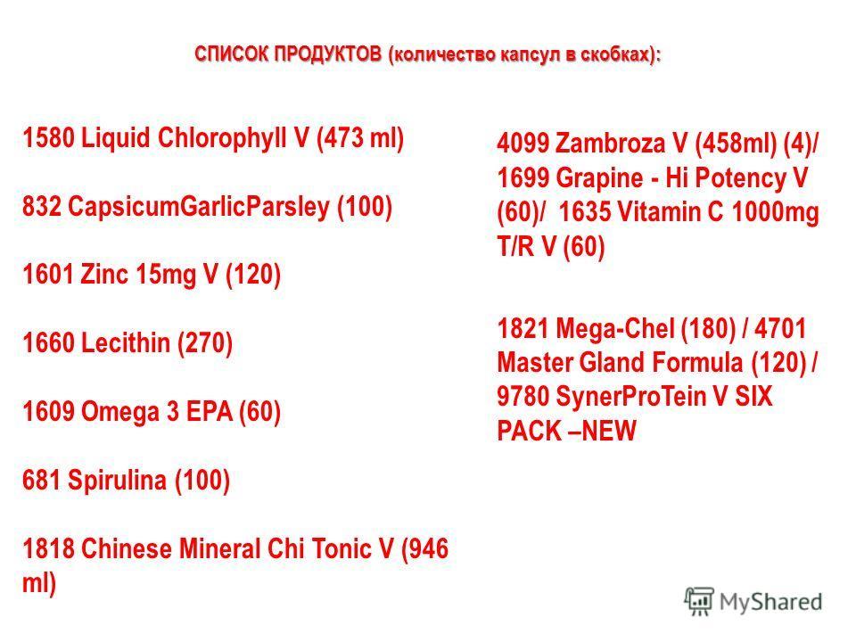 СПИСОК ПРОДУКТОВ (количество капсул в скобках): 1580 Liquid Chlorophyll V (473 ml) 832 CapsicumGarlicParsley (100) 1601 Zinc 15mg V (120) 1660 Lecithin (270) 1609 Omega 3 EPA (60) 681 Spirulina (100) 1818 Chinese Mineral Chi Tonic V (946 ml) 4099 Zam