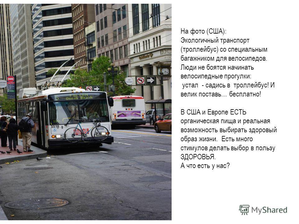 На фото (США): Экологичный транспорт (троллейбус) со специальным багажником для велосипедов. Люди не боятся начинать велосипедные прогулки: устал - садись в троллейбус! И велик поставь… бесплатно! В США и Европе ЕСТЬ органическая пища и реальная возм