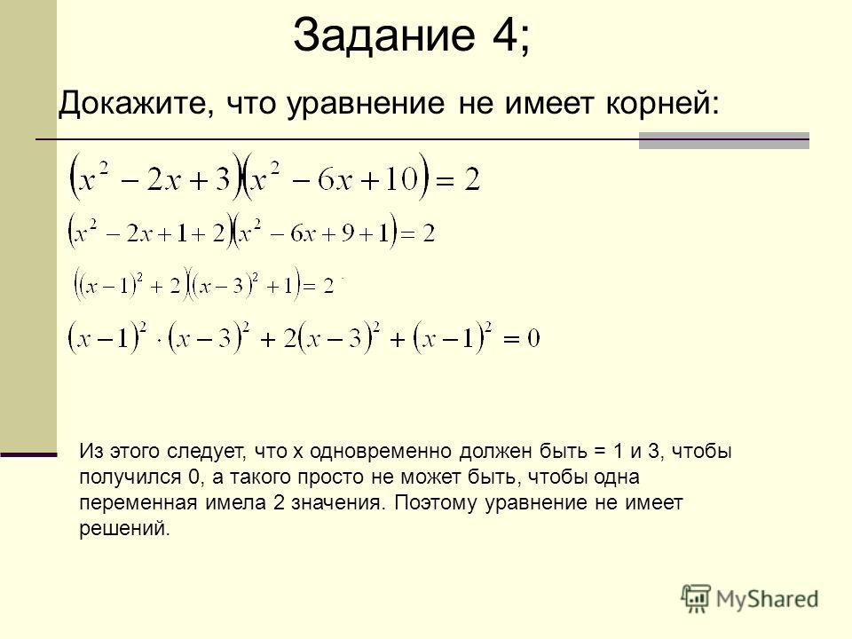 . Задание 4; Докажите, что уравнение не имеет корней: Из этого следует, что x одновременно должен быть = 1 и 3, чтобы получился 0, а такого просто не может быть, чтобы одна переменная имела 2 значения. Поэтому уравнение не имеет решений.