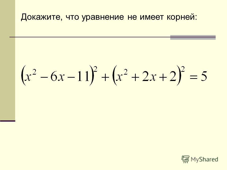 Докажите, что уравнение не имеет корней: