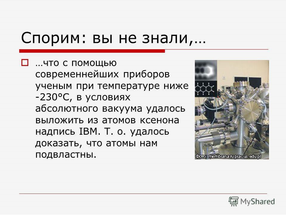 Спорим: вы не знали,… …что с помощью современнейших приборов ученым при температуре ниже -230°С, в условиях абсолютного вакуума удалось выложить из атомов ксенона надпись IBM. Т. о. удалось доказать, что атомы нам подвластны.
