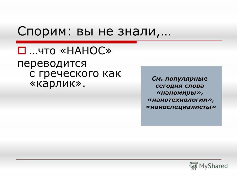 Спорим: вы не знали,… …что «НАНОC» переводится с греческого как «карлик». См. популярные сегодня слова «наномиры», «нанотехнологии», «наноспециалисты»