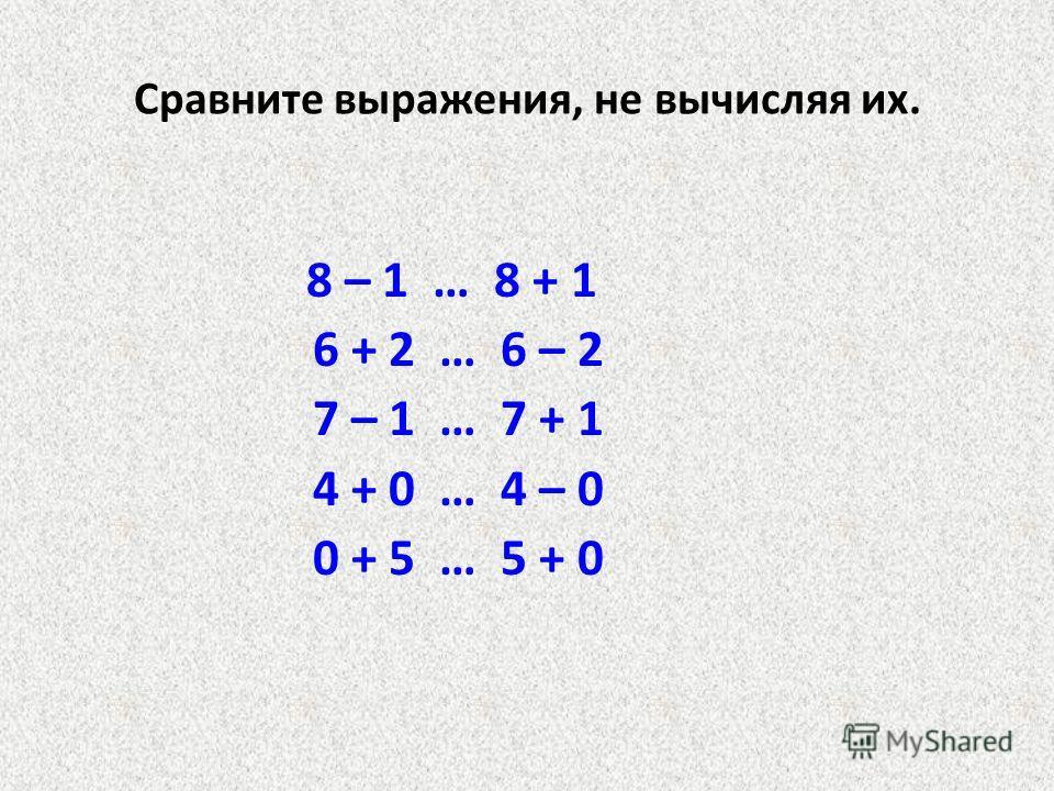 Сравните выражения, не вычисляя их. 8 – 1 … 8 + 1 6 + 2 … 6 – 2 7 – 1 … 7 + 1 4 + 0 … 4 – 0 0 + 5 … 5 + 0