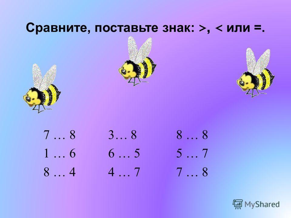 Сравните, поставьте знак : >, < или =. 7 … 8 3… 8 8 … 8 1 … 6 6 … 5 5 … 7 8 … 4 4 … 7 7 … 8
