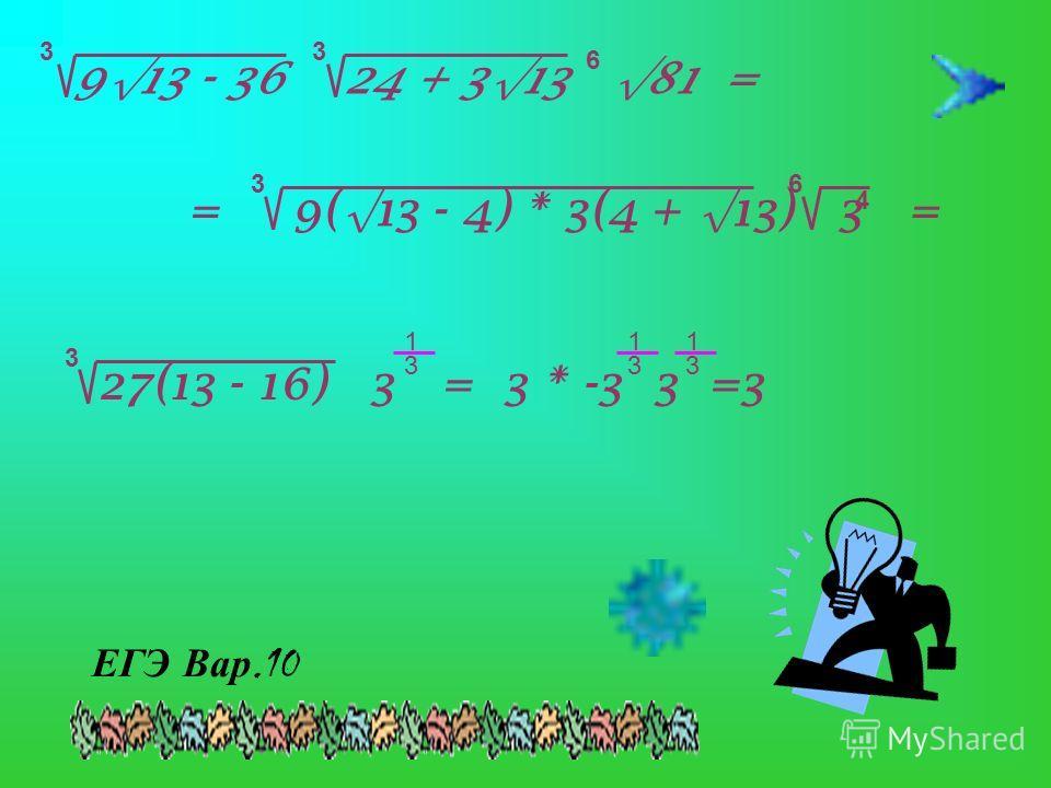 913 - 36 24 + 313 81 = 33 6 9(13 - 4) * 3(4 + 13) 3 = 3 4 6 = 3 27(13 - 16) 3 = 3 * -3 3 =3 1 3 1 3 1 3 ЕГЭ Вар.10