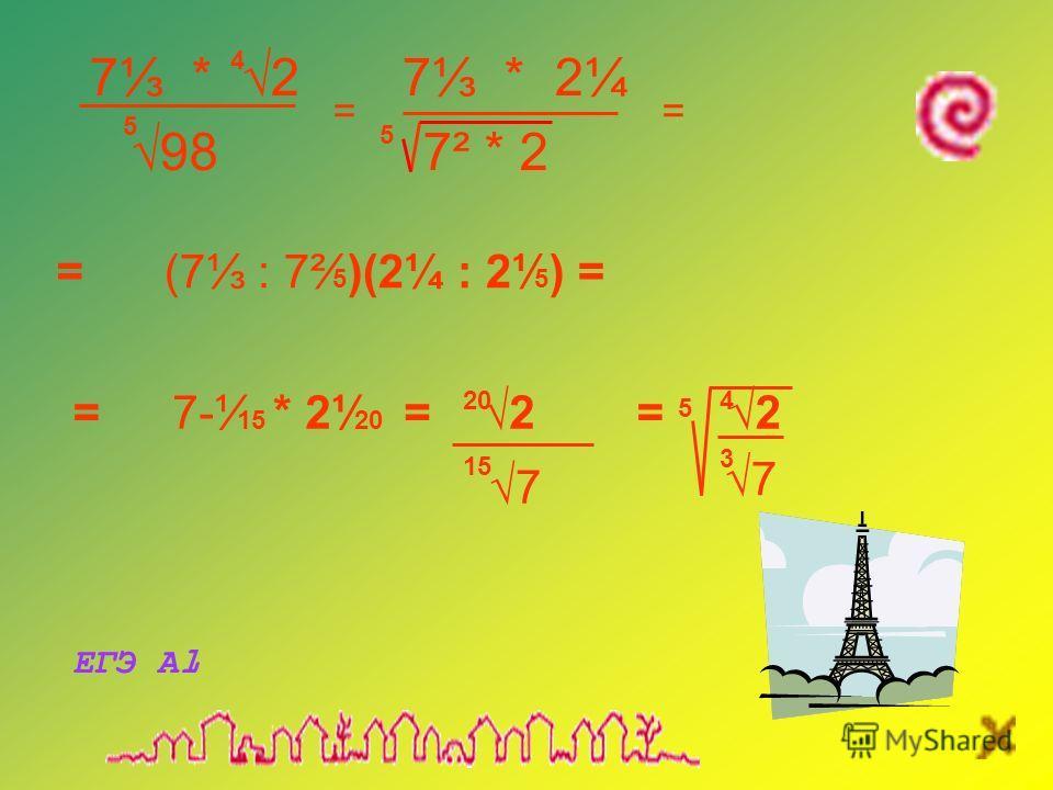 7 * 2 7 * 2¼ 98 7² * 2 5 4 == 5 (7 : 7² 5 )(2¼ : 2¹ 5 ) == 3 7-¹ 15 * 2¹ 20 = 2 20 7 15 = 2 7 4 5 = ЕГЭ А1