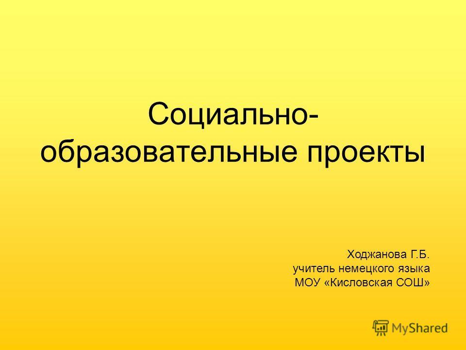 Социально- образовательные проекты Ходжанова Г.Б. учитель немецкого языка МОУ «Кисловская СОШ»