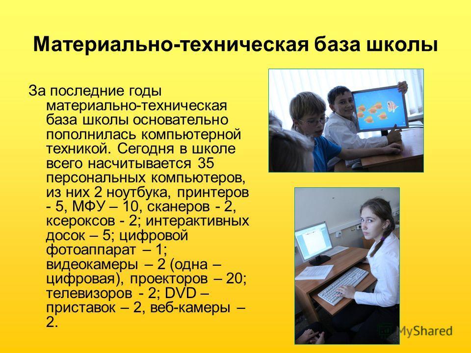 Материально-техническая база школы За последние годы материально-техническая база школы основательно пополнилась компьютерной техникой. Сегодня в школе всего насчитывается 35 персональных компьютеров, из них 2 ноутбука, принтеров - 5, МФУ – 10, скане