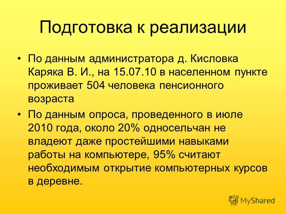 Подготовка к реализации По данным администратора д. Кисловка Каряка В. И., на 15.07.10 в населенном пункте проживает 504 человека пенсионного возраста По данным опроса, проведенного в июле 2010 года, около 20% односельчан не владеют даже простейшими