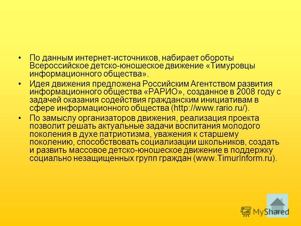 По данным интернет-источников, набирает обороты Всероссийское детско-юношеское движение «Тимуровцы информационного общества». Идея движения предложена Российским Агентством развития информационного общества «РАРИО», созданное в 2008 году с задачей ок