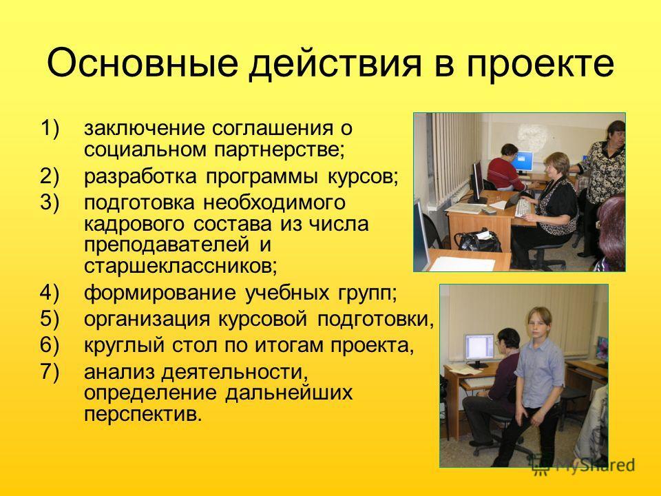 Основные действия в проекте 1)заключение соглашения о социальном партнерстве; 2)разработка программы курсов; 3)подготовка необходимого кадрового состава из числа преподавателей и старшеклассников; 4)формирование учебных групп; 5)организация курсовой