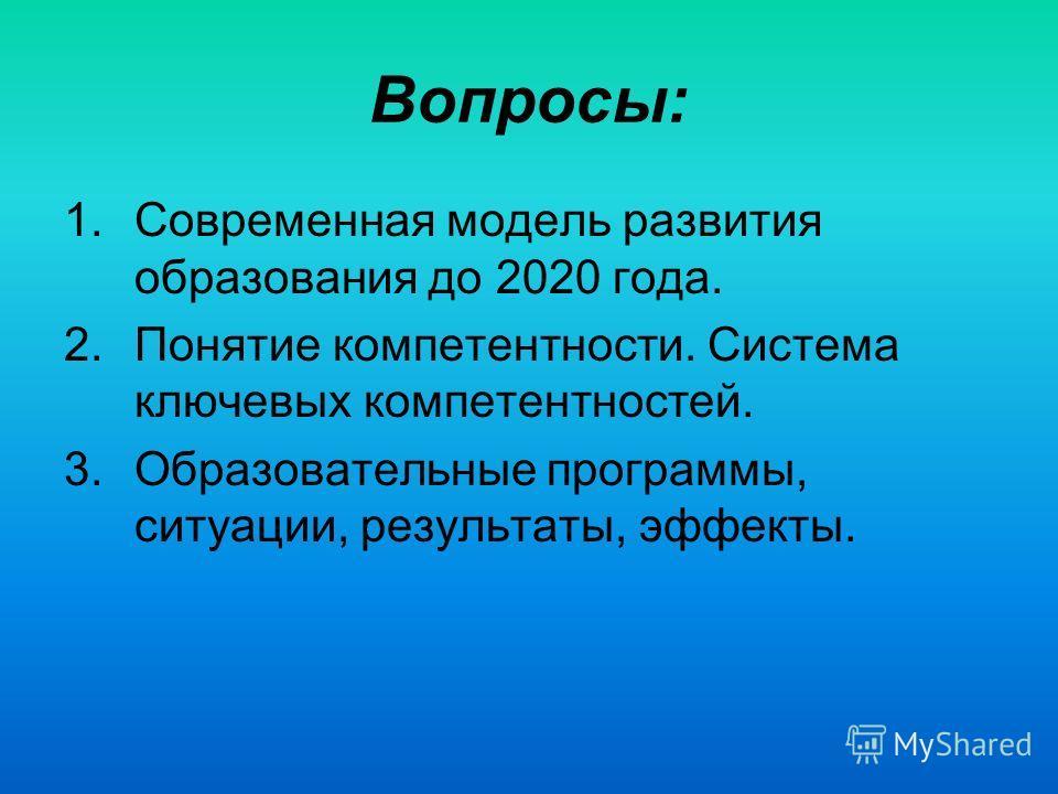 Вопросы: 1.Современная модель развития образования до 2020 года. 2.Понятие компетентности. Система ключевых компетентностей. 3.Образовательные программы, ситуации, результаты, эффекты.