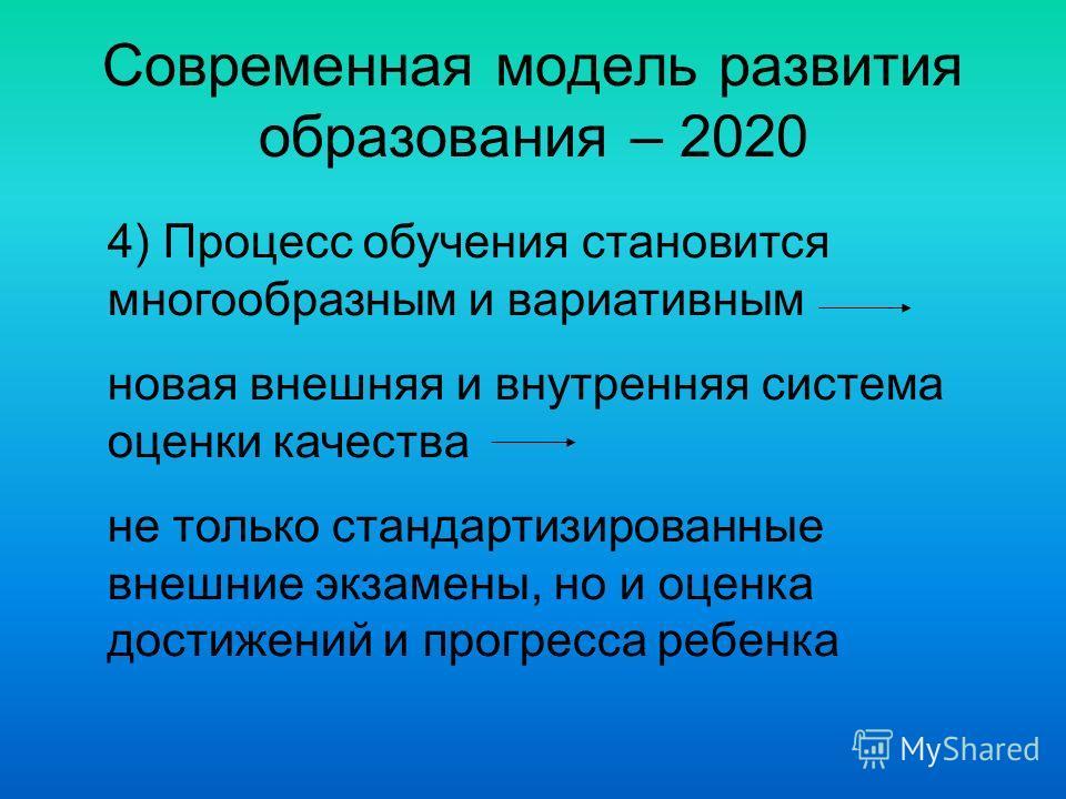 Современная модель развития образования – 2020 4) Процесс обучения становится многообразным и вариативным новая внешняя и внутренняя система оценки качества не только стандартизированные внешние экзамены, но и оценка достижений и прогресса ребенка
