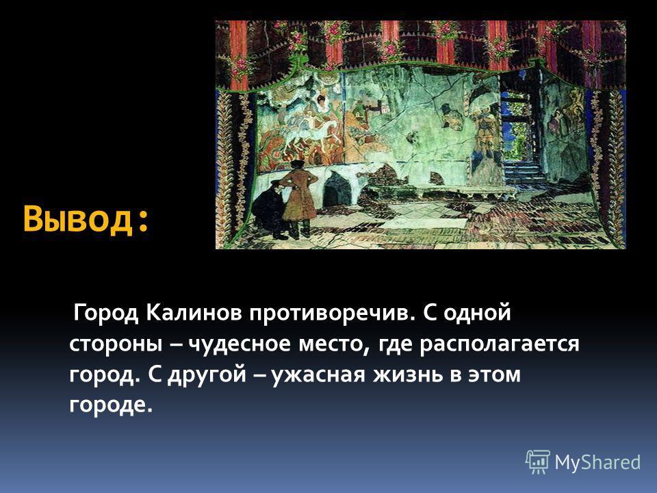 Вывод: Город Калинов противоречив. С одной стороны – чудесное место, где располагается город. С другой – ужасная жизнь в этом городе.