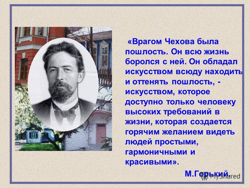 «Врагом Чехова была пошлость. Он всю жизнь боролся с ней. Он обладал искусством всюду находить и оттенять пошлость, - искусством, которое доступно только человеку высоких требований в жизни, которая создается горячим желанием видеть людей простыми, г