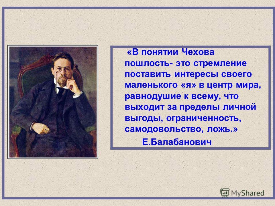 «В понятии Чехова пошлость- это стремление поставить интересы своего маленького «я» в центр мира, равнодушие к всему, что выходит за пределы личной выгоды, ограниченность, самодовольство, ложь.» Е.Балабанович